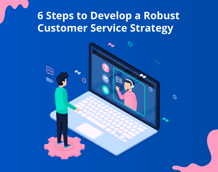 6 Steps to Develop a Robust Customer Service Strategy